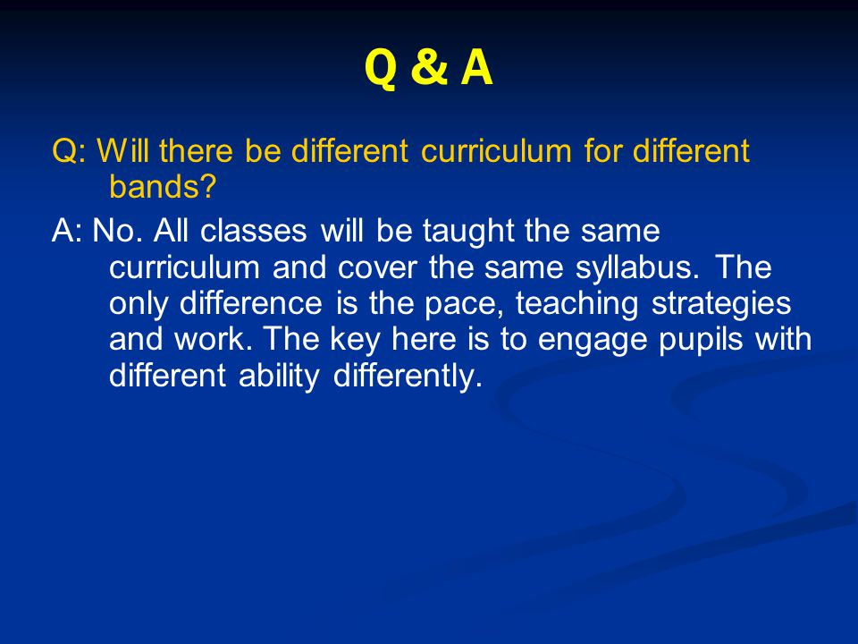 Q & A Q: Will there be different curriculum for different bands? A: No. All classes will be taught the same curriculum and cover the same syllabus. Th