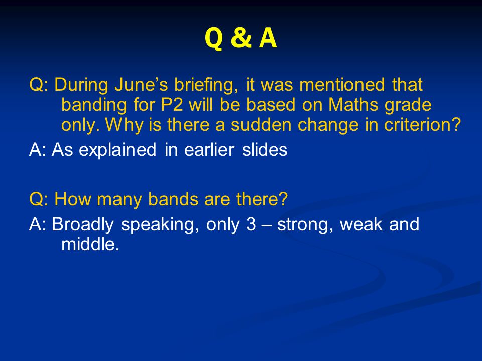 Q & A Q: During June's briefing, it was mentioned that banding for P2 will be based on Maths grade only. Why is there a sudden change in criterion? A: