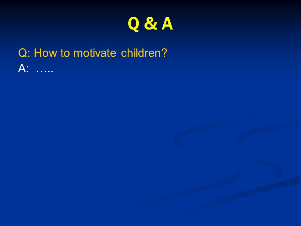 Q & A Q: How to motivate children? A: …..