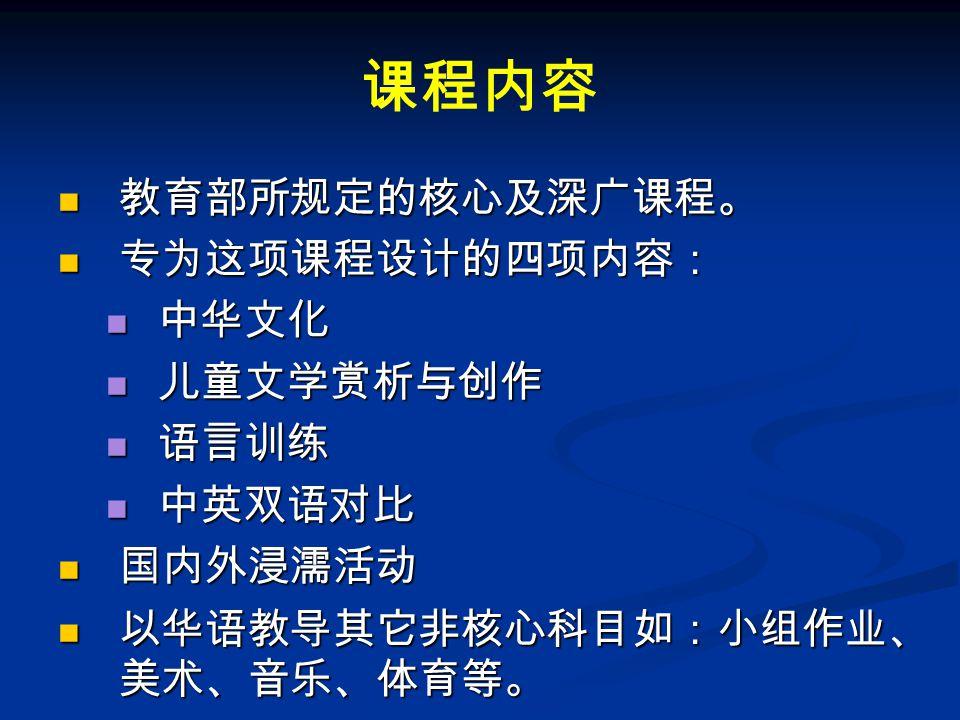 课程内容 教育部所规定的核心及深广课程。 教育部所规定的核心及深广课程。 专为这项课程设计的四项内容: 专为这项课程设计的四项内容: 中华文化 中华文化 儿童文学赏析与创作 儿童文学赏析与创作 语言训练 语言训练 中英双语对比 中英双语对比 国内外浸濡活动 国内外浸濡活动 以华语教导其它非核心科目如:小组作业、 美术、音乐、体育等。 以华语教导其它非核心科目如:小组作业、 美术、音乐、体育等。