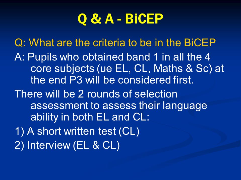 Q & A - BiCEP Q: What are the criteria to be in the BiCEP A: Pupils who obtained band 1 in all the 4 core subjects (ue EL, CL, Maths & Sc) at the end P3 will be considered first.