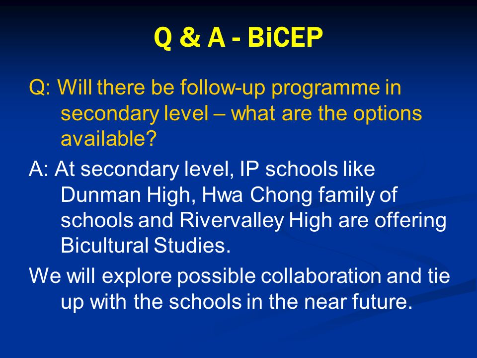 Q & A - BiCEP Q: Will there be follow-up programme in secondary level – what are the options available.