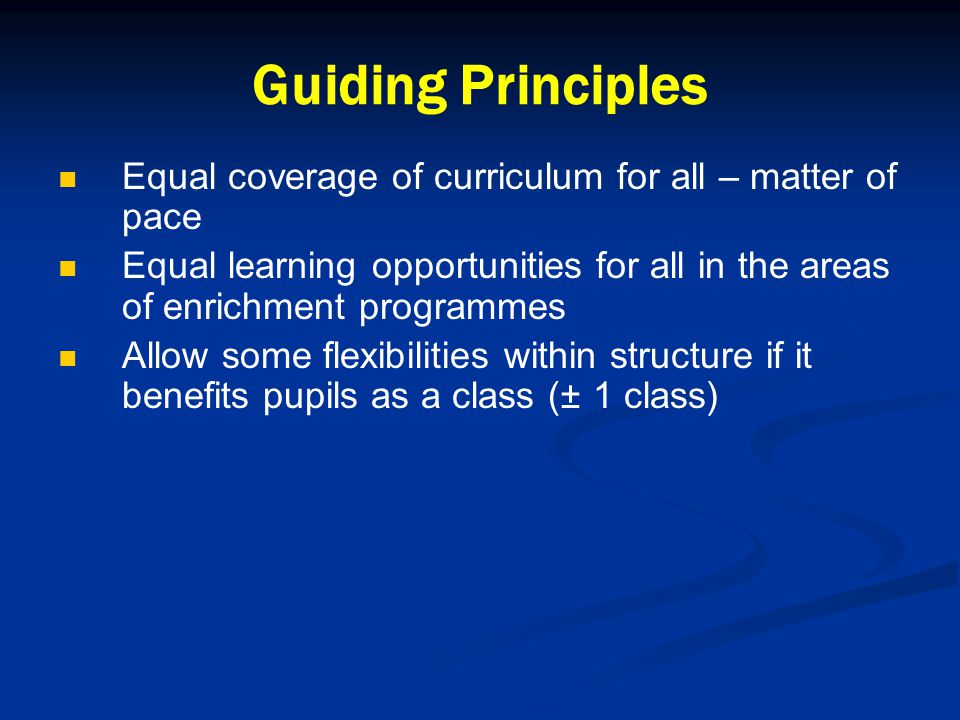 Guiding Principles Equal coverage of curriculum for all – matter of pace Equal learning opportunities for all in the areas of enrichment programmes Allow some flexibilities within structure if it benefits pupils as a class (± 1 class)