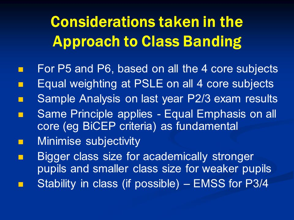 Considerations taken in the Approach to Class Banding For P5 and P6, based on all the 4 core subjects Equal weighting at PSLE on all 4 core subjects Sample Analysis on last year P2/3 exam results Same Principle applies - Equal Emphasis on all core (eg BiCEP criteria) as fundamental Minimise subjectivity Bigger class size for academically stronger pupils and smaller class size for weaker pupils Stability in class (if possible) – EMSS for P3/4