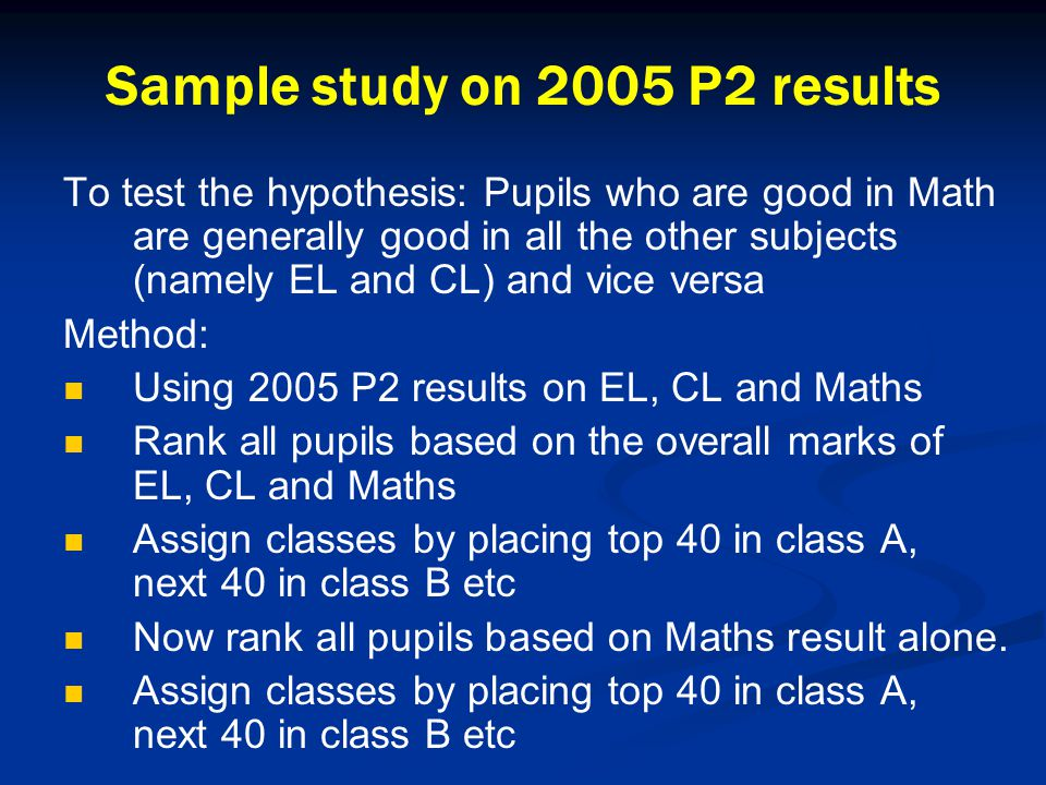 Sample study on 2005 P2 results To test the hypothesis: Pupils who are good in Math are generally good in all the other subjects (namely EL and CL) and vice versa Method: Using 2005 P2 results on EL, CL and Maths Rank all pupils based on the overall marks of EL, CL and Maths Assign classes by placing top 40 in class A, next 40 in class B etc Now rank all pupils based on Maths result alone.