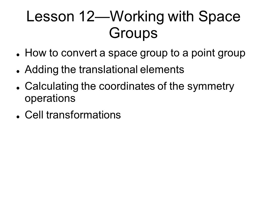 Lesson 12—Working with Space Groups How to convert a space group to a point group Adding the translational elements Calculating the coordinates of the symmetry operations Cell transformations