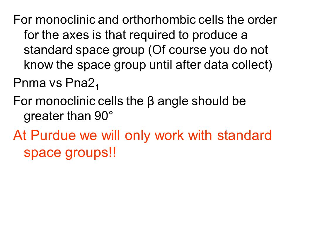 For monoclinic and orthorhombic cells the order for the axes is that required to produce a standard space group (Of course you do not know the space group until after data collect)‏ Pnma vs Pna2 1 For monoclinic cells the β angle should be greater than 90° At Purdue we will only work with standard space groups!!