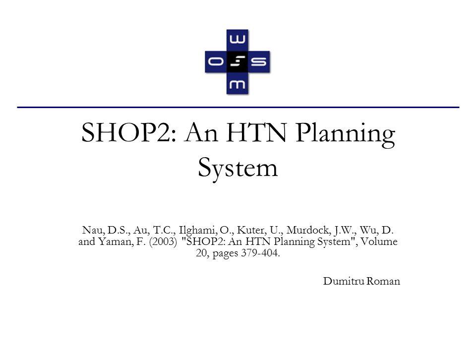 SHOP2: An HTN Planning System Nau, D.S., Au, T.C., Ilghami, O., Kuter, U., Murdock, J.W., Wu, D.