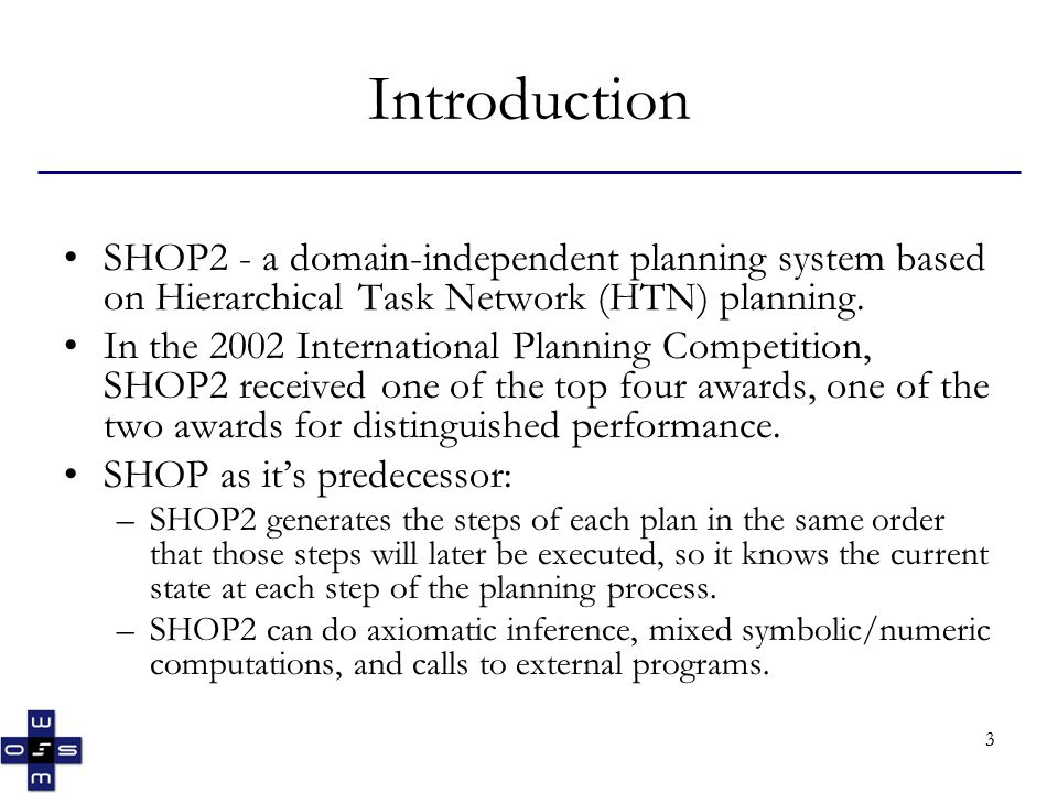 4 Introduction (cont) SHOP2 goes significantly beyond SHOP: –SHOP2 allows tasks and subtasks to be partially ordered –SHOP2 incorporates many features from PDDL, such as quantifiers and conditional effects –If there are alternative ways to satisfy a method's precondition, SHOP2 can sort the alternatives according to a criterion specified in the definition of the method.