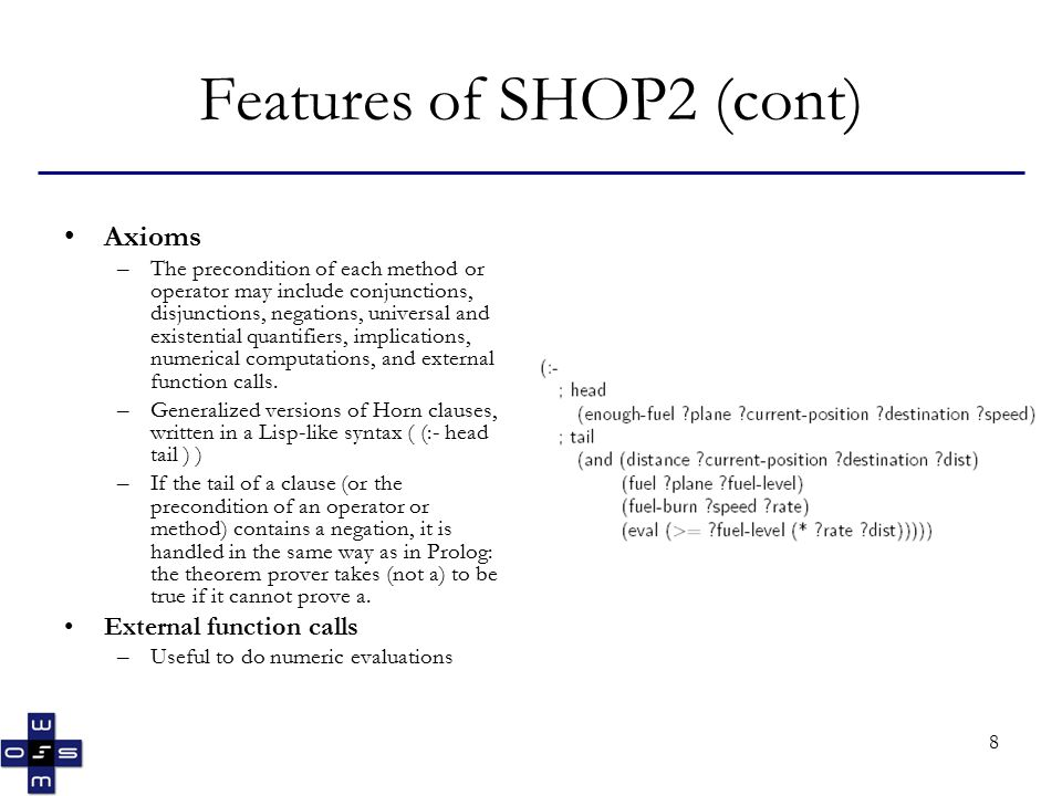 8 Features of SHOP2 (cont) Axioms –The precondition of each method or operator may include conjunctions, disjunctions, negations, universal and existential quantifiers, implications, numerical computations, and external function calls.