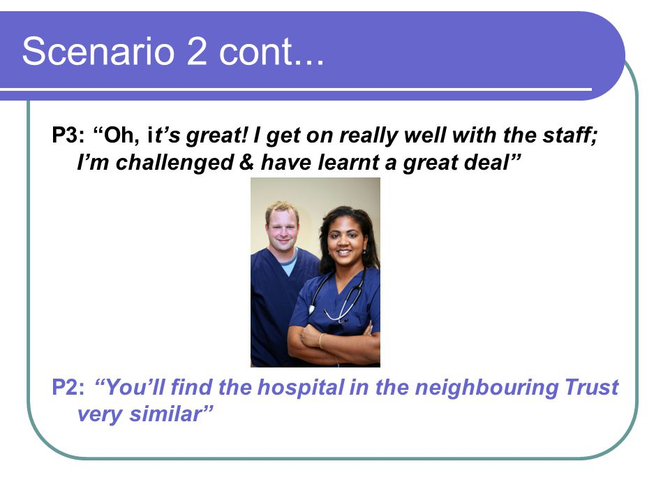 """Scenario 2 cont... P3: """"Oh, it's great! I get on really well with the staff; I'm challenged & have learnt a great deal"""" P2: """"You'll find the hospital"""