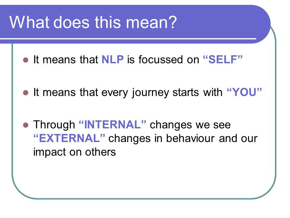 """What does this mean? It means that NLP is focussed on """"SELF"""" It means that every journey starts with """"YOU"""" Through """"INTERNAL"""" changes we see """"EXTERNAL"""