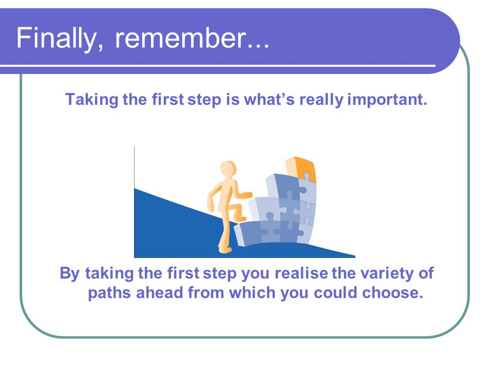 Finally, remember... Taking the first step is what's really important. By taking the first step you realise the variety of paths ahead from which you