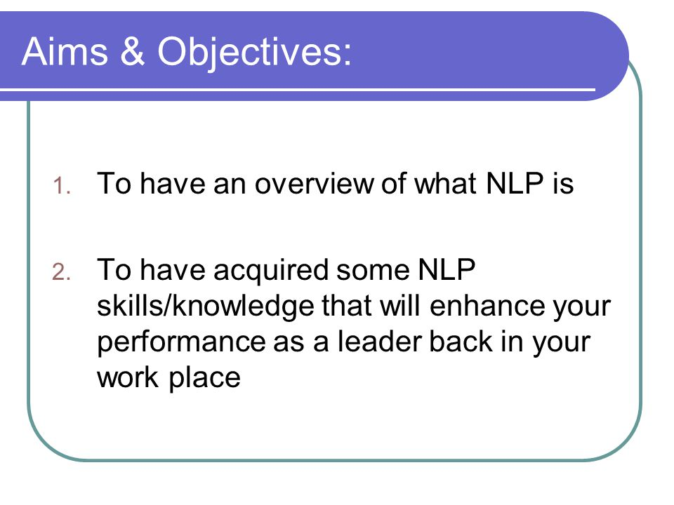 Aims & Objectives: 1. To have an overview of what NLP is 2. To have acquired some NLP skills/knowledge that will enhance your performance as a leader