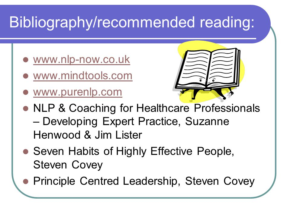 Bibliography/recommended reading: www.nlp-now.co.uk www.mindtools.com www.purenlp.com NLP & Coaching for Healthcare Professionals – Developing Expert
