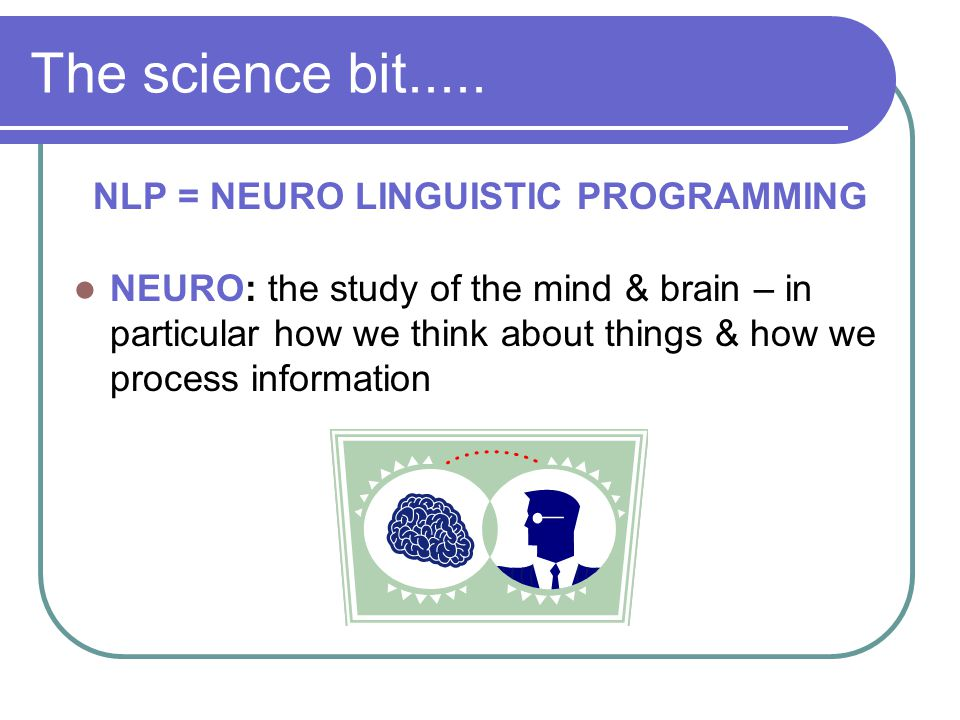 The science bit..... NLP = NEURO LINGUISTIC PROGRAMMING NEURO: the study of the mind & brain – in particular how we think about things & how we proces