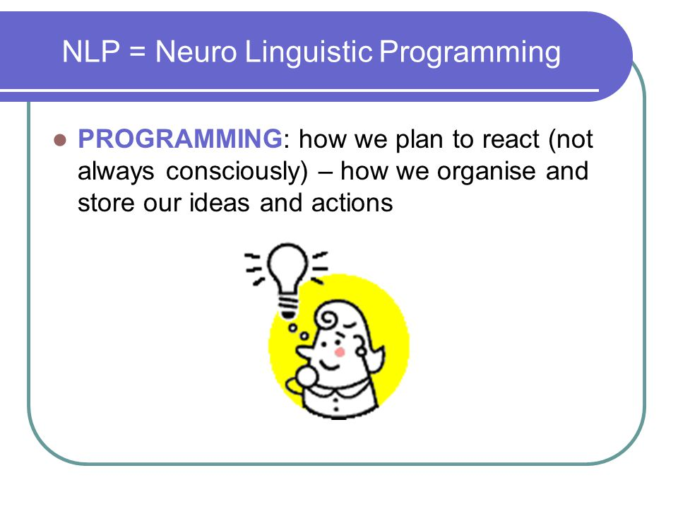 NLP = Neuro Linguistic Programming PROGRAMMING: how we plan to react (not always consciously) – how we organise and store our ideas and actions