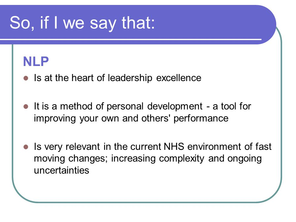 So, if I we say that: NLP Is at the heart of leadership excellence It is a method of personal development - a tool for improving your own and others'