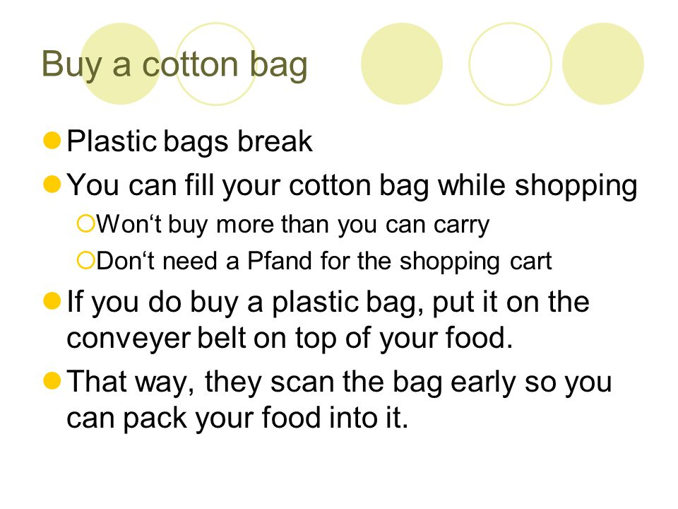 Buy a cotton bag Plastic bags break You can fill your cotton bag while shopping  Won't buy more than you can carry  Don't need a Pfand for the shopping cart If you do buy a plastic bag, put it on the conveyer belt on top of your food.