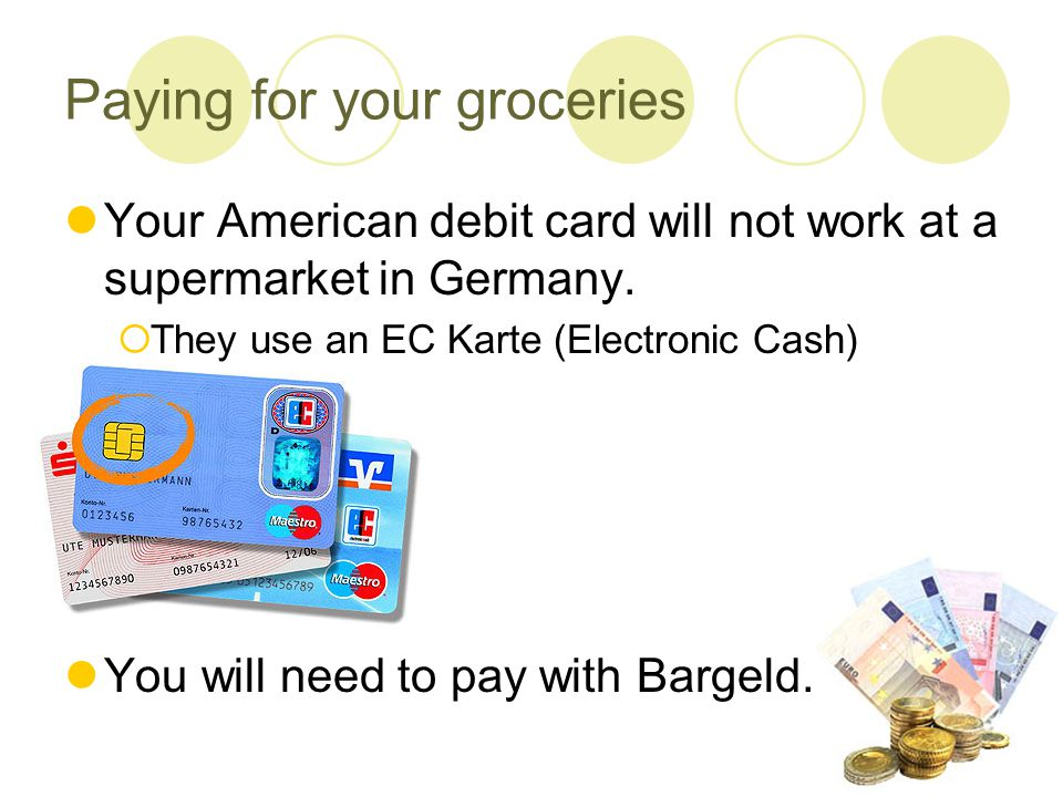 Paying for your groceries Your American debit card will not work at a supermarket in Germany.