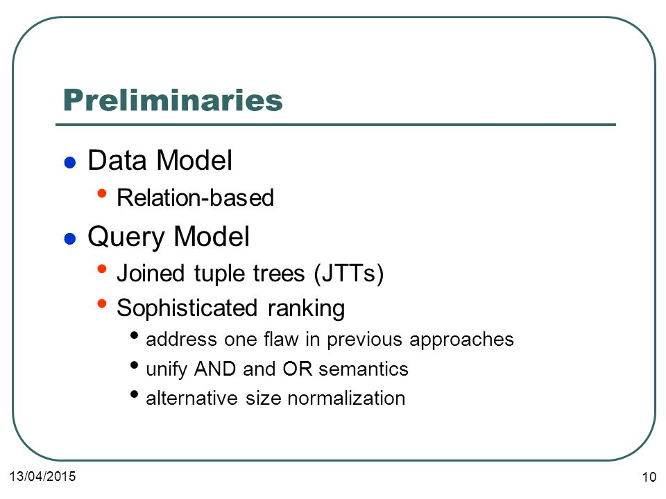 13/04/ Preliminaries Data Model Relation-based Query Model Joined tuple trees (JTTs) Sophisticated ranking address one flaw in previous approaches unify AND and OR semantics alternative size normalization