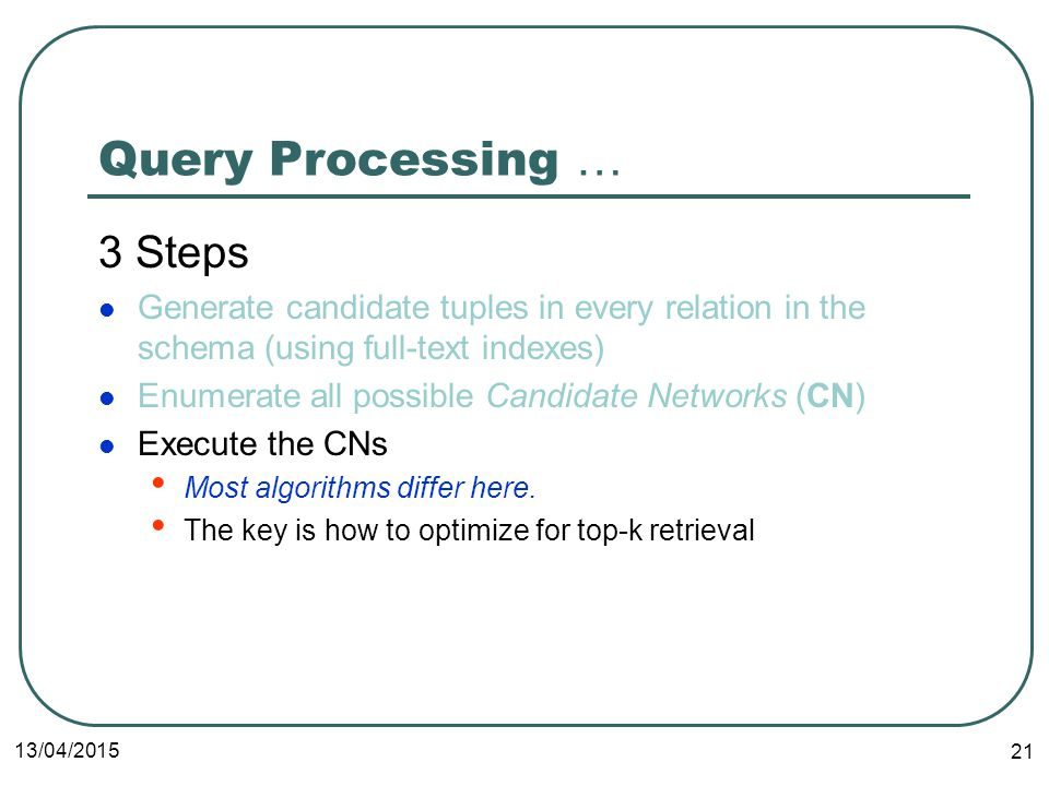 13/04/ Query Processing … 3 Steps Generate candidate tuples in every relation in the schema (using full-text indexes) Enumerate all possible Candidate Networks (CN) Execute the CNs Most algorithms differ here.