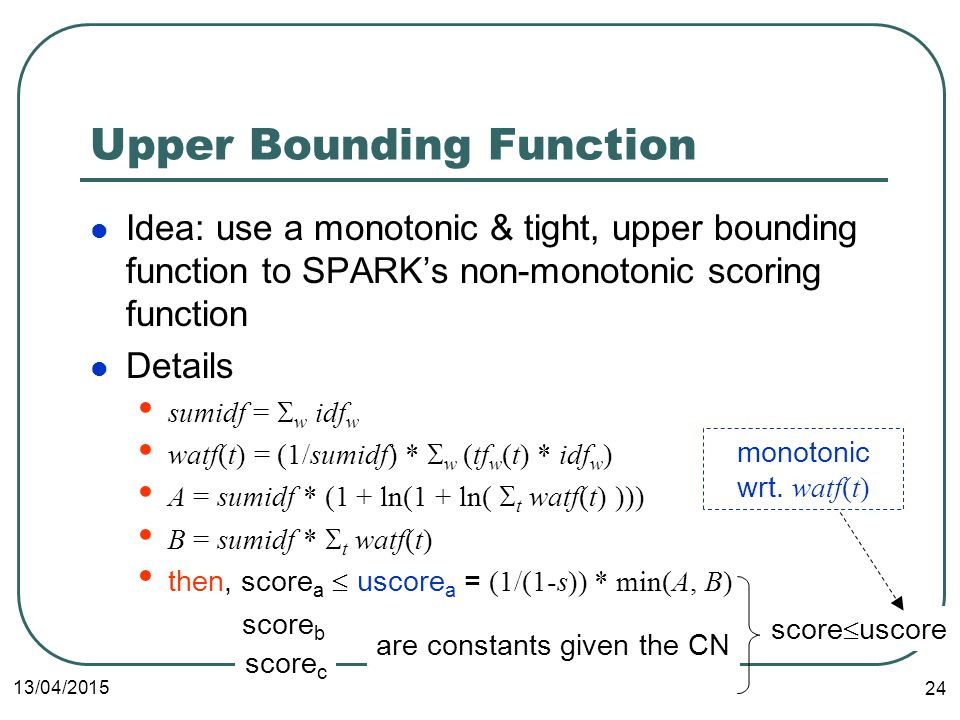 13/04/2015 24 Upper Bounding Function Idea: use a monotonic & tight, upper bounding function to SPARK's non-monotonic scoring function Details sumidf =  w idf w watf(t) = (1/sumidf) *  w (tf w (t) * idf w ) A = sumidf * (1 + ln(1 + ln(  t watf(t) ))) B = sumidf *  t watf(t) then, score a  uscore a = (1/(1-s)) * min(A, B) score b score c are constants given the CN score  uscore monotonic wrt.