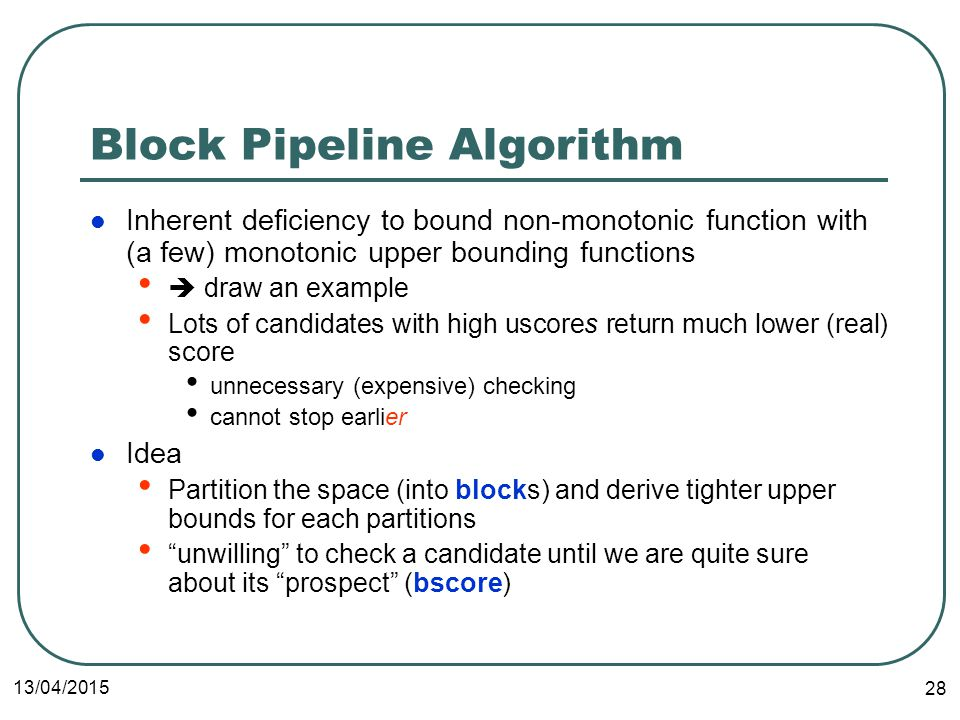 13/04/2015 28 Block Pipeline Algorithm Inherent deficiency to bound non-monotonic function with (a few) monotonic upper bounding functions  draw an example Lots of candidates with high uscores return much lower (real) score unnecessary (expensive) checking cannot stop earlier Idea Partition the space (into blocks) and derive tighter upper bounds for each partitions unwilling to check a candidate until we are quite sure about its prospect (bscore)
