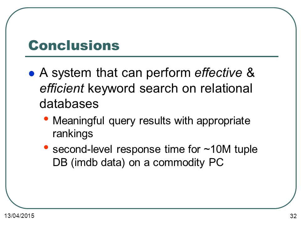 13/04/2015 32 Conclusions A system that can perform effective & efficient keyword search on relational databases Meaningful query results with appropriate rankings second-level response time for ~10M tuple DB (imdb data) on a commodity PC