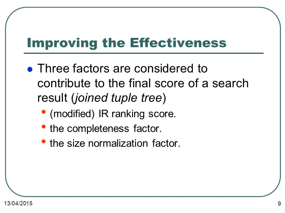 13/04/2015 9 Improving the Effectiveness Three factors are considered to contribute to the final score of a search result (joined tuple tree) (modified) IR ranking score.