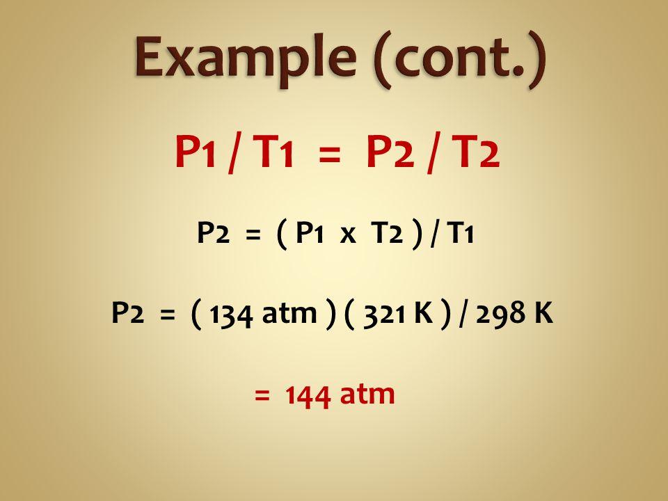 P1 / T1 = P2 / T2 P2 = ( P1 x T2 ) / T1 P2 = ( 134 atm ) ( 321 K ) / 298 K = 144 atm