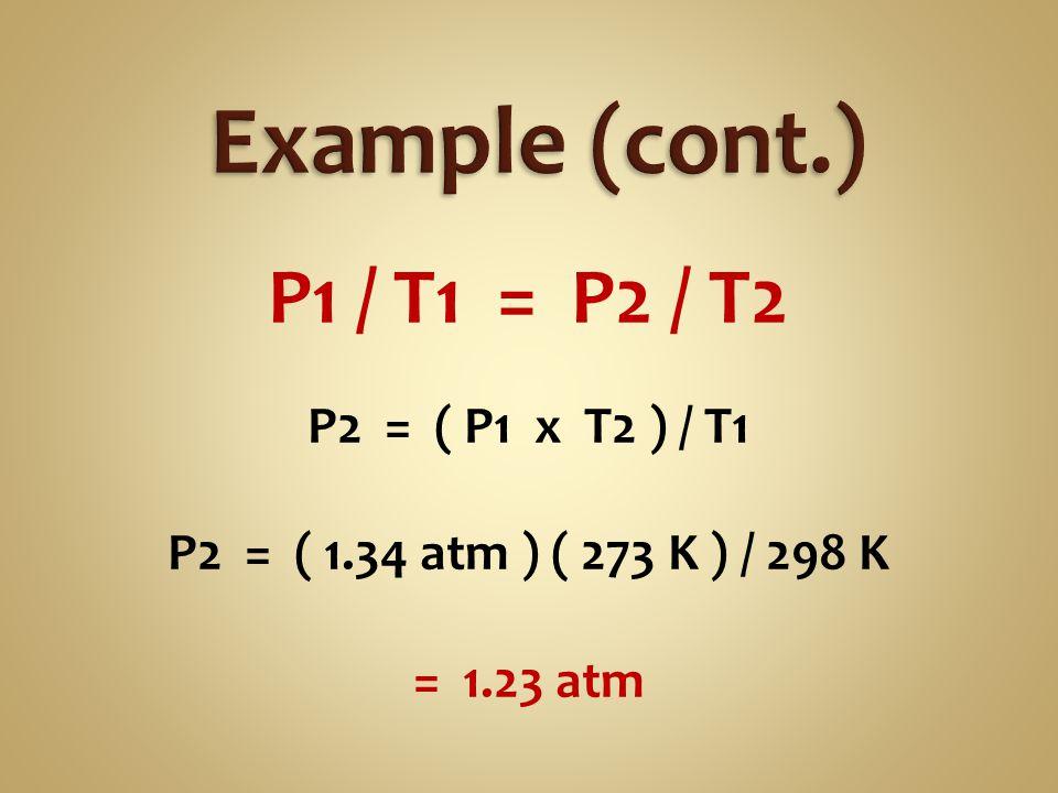 P1 / T1 = P2 / T2 P2 = ( P1 x T2 ) / T1 P2 = ( 1.34 atm ) ( 273 K ) / 298 K = 1.23 atm