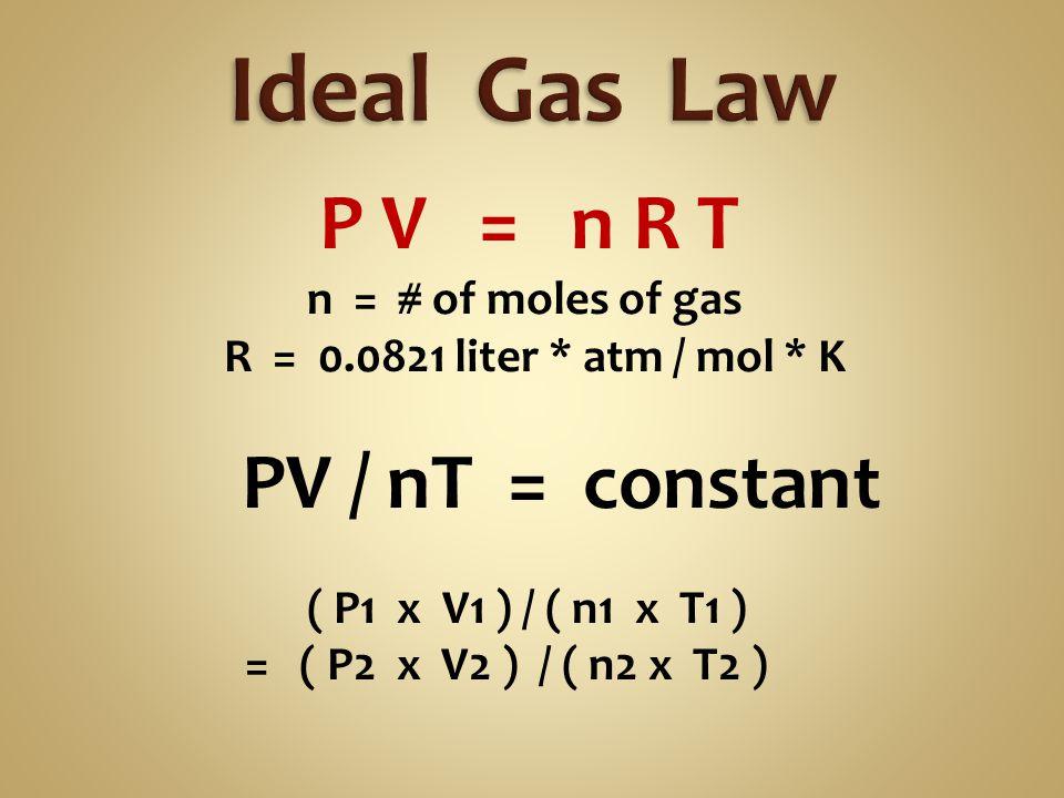 P V = n R T n = # of moles of gas R = 0.0821 liter * atm / mol * K PV / nT = constant ( P1 x V1 ) / ( n1 x T1 ) = ( P2 x V2 ) / ( n2 x T2 )