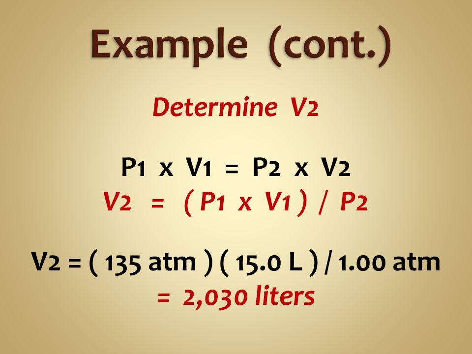 Determine V2 P1 x V1 = P2 x V2 V2 = ( P1 x V1 ) / P2 V2 = ( 135 atm ) ( 15.0 L ) / 1.00 atm = 2,030 liters