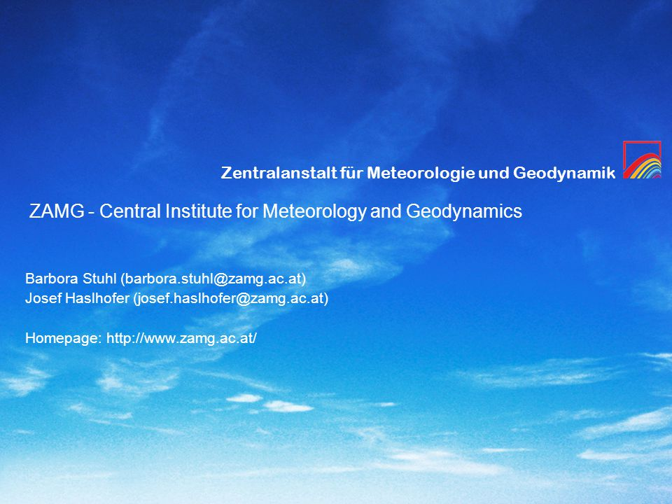 Zentralanstalt für Meteorologie und Geodynamik ZAMG - Central Institute for Meteorology and Geodynamics Barbora Stuhl (barbora.stuhl@zamg.ac.at) Josef Haslhofer (josef.haslhofer@zamg.ac.at) Homepage: http://www.zamg.ac.at/