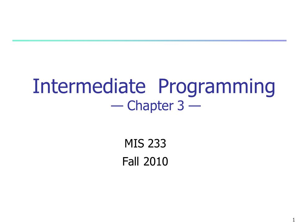1 Intermediate Programming — Chapter 3 — MIS 233 Fall 2010