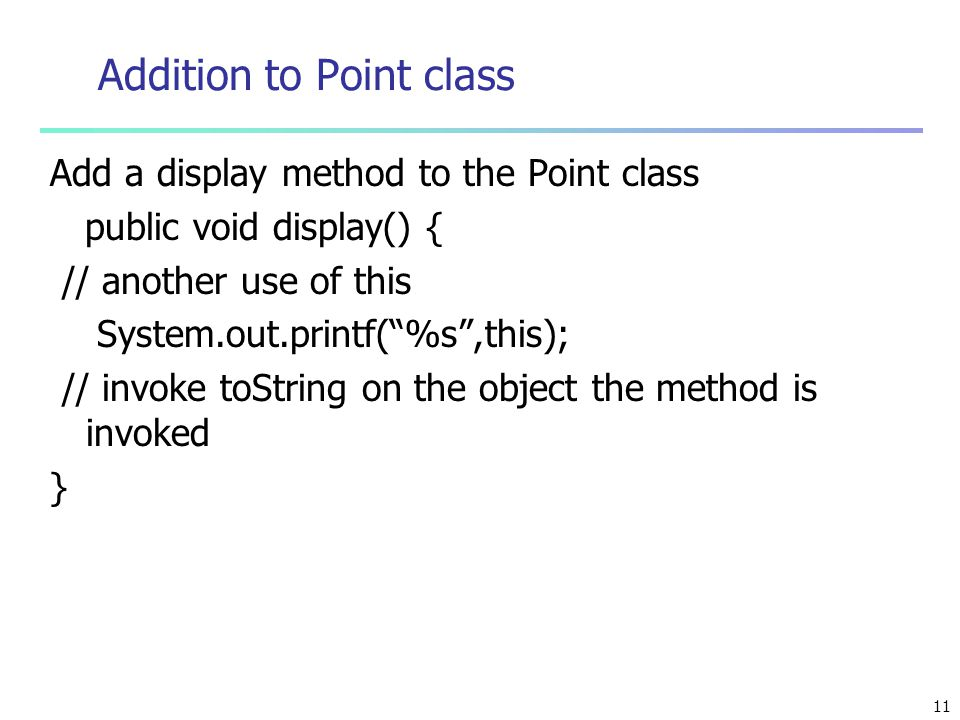 """11 Addition to Point class Add a display method to the Point class public void display() { // another use of this System.out.printf(""""%s"""",this); // inv"""