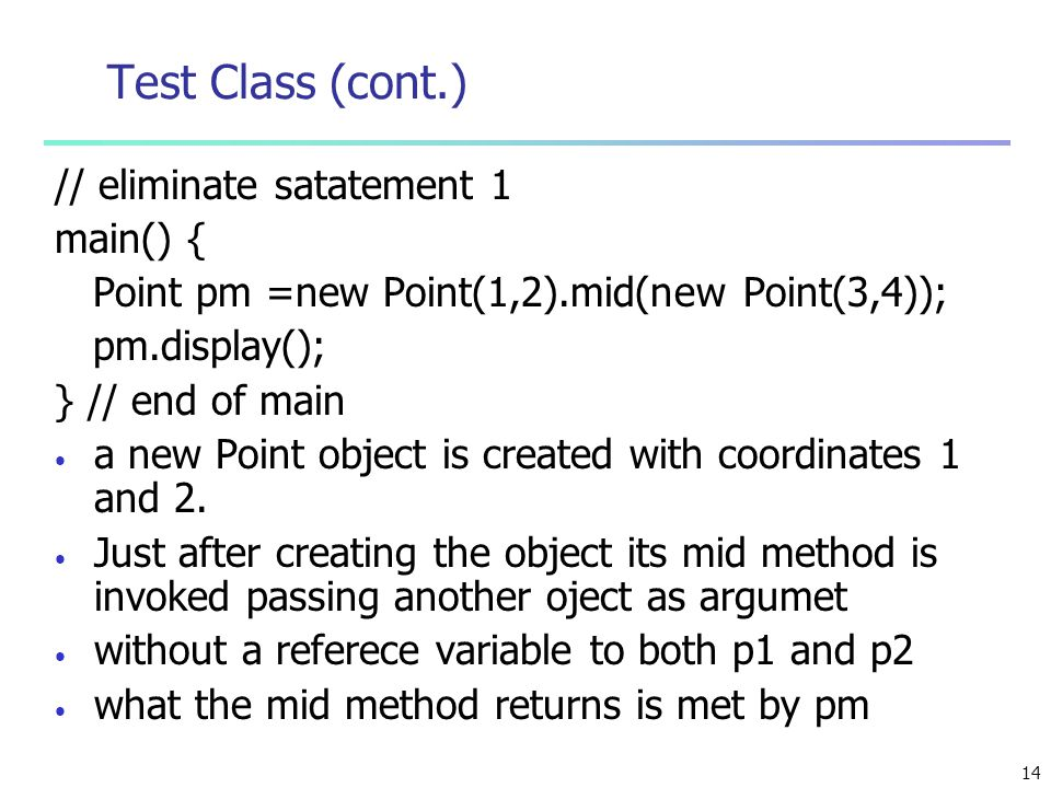 14 Test Class (cont.) // eliminate satatement 1 main() { Point pm =new Point(1,2).mid(new Point(3,4)); pm.display(); } // end of main a new Point object is created with coordinates 1 and 2.