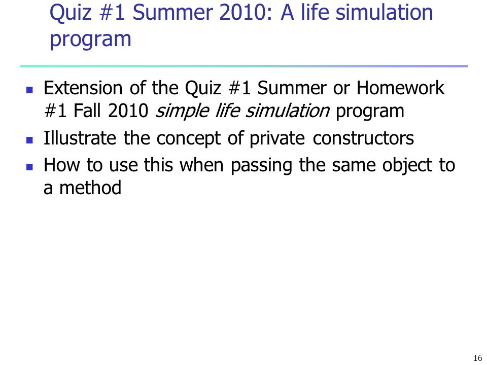 16 Quiz #1 Summer 2010: A life simulation program Extension of the Quiz #1 Summer or Homework #1 Fall 2010 simple life simulation program Illustrate the concept of private constructors How to use this when passing the same object to a method