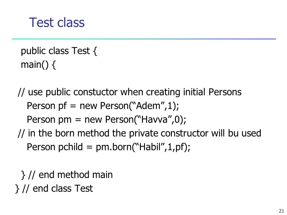 """21 Test class public class Test { main() { // use public constuctor when creating initial Persons Person pf = new Person(""""Adem"""",1); Person pm = new Pe"""