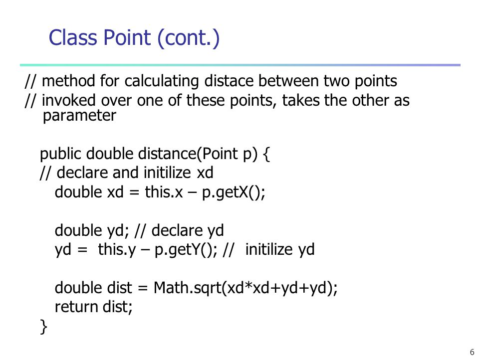 6 Class Point (cont.) // method for calculating distace between two points // invoked over one of these points, takes the other as parameter public double distance(Point p) { // declare and initilize xd double xd = this.x – p.getX(); double yd; // declare yd yd = this.y – p.getY(); // initilize yd double dist = Math.sqrt(xd*xd+yd+yd); return dist; }