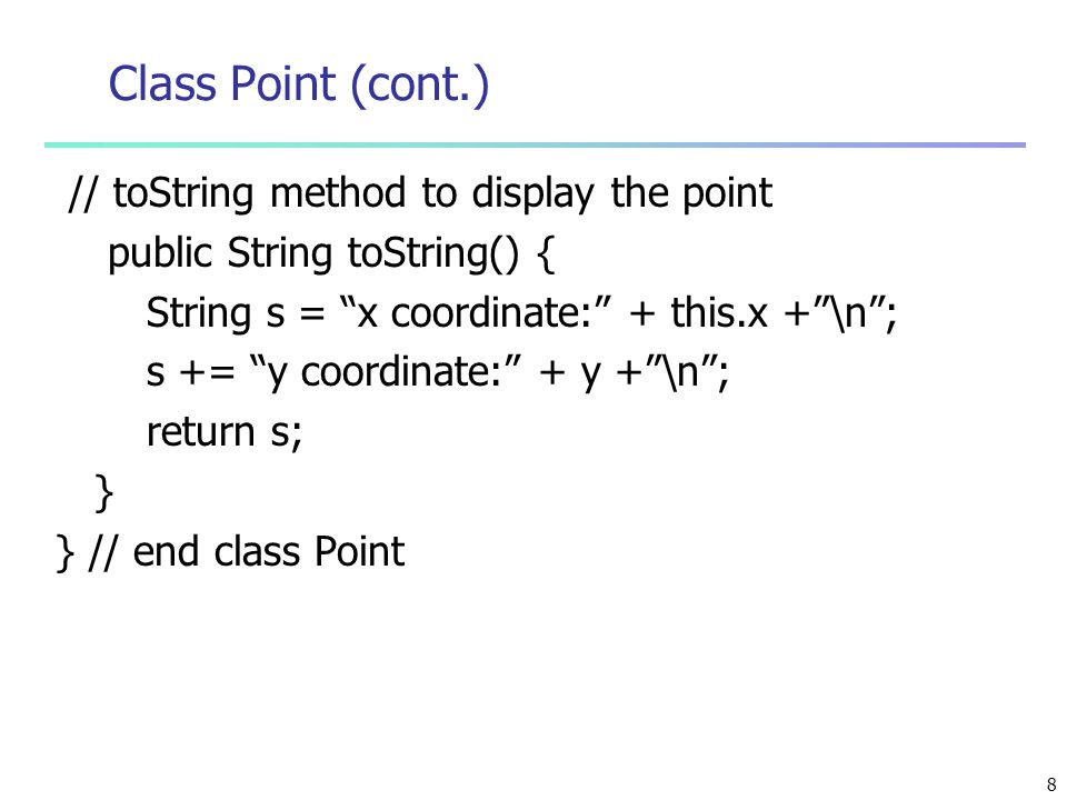 8 Class Point (cont.) // toString method to display the point public String toString() { String s = x coordinate: + this.x + \n ; s += y coordinate: + y + \n ; return s; } } // end class Point