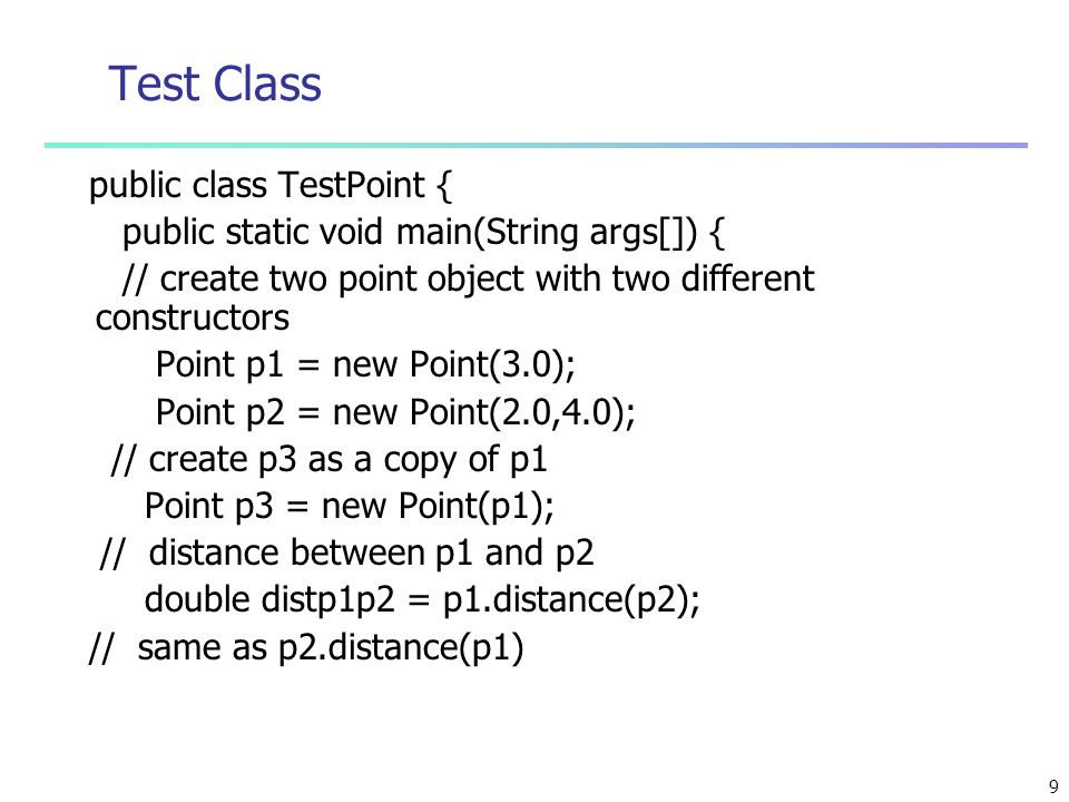 9 Test Class public class TestPoint { public static void main(String args[]) { // create two point object with two different constructors Point p1 = new Point(3.0); Point p2 = new Point(2.0,4.0); // create p3 as a copy of p1 Point p3 = new Point(p1); // distance between p1 and p2 double distp1p2 = p1.distance(p2); // same as p2.distance(p1)