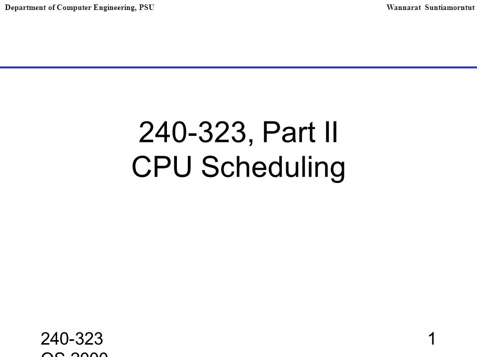 240-323 OS,2000 2 Department of Computer Engineering, PSUWannarat Suntiamorntut Basic Concepts The basic problem is as follows: How can OS schedule the allocation of CPU cycles to processes in system, to achieve good performance .