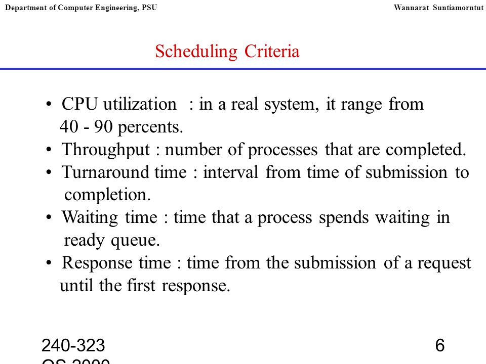 240-323 OS,2000 6 Department of Computer Engineering, PSUWannarat Suntiamorntut Scheduling Criteria CPU utilization : in a real system, it range from