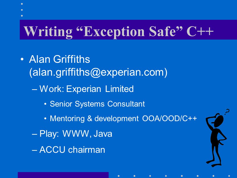 "Writing ""Exception Safe"" C++ Alan Griffiths (alan.griffiths@experian.com) –Work: Experian Limited Senior Systems Consultant Mentoring & development OO"