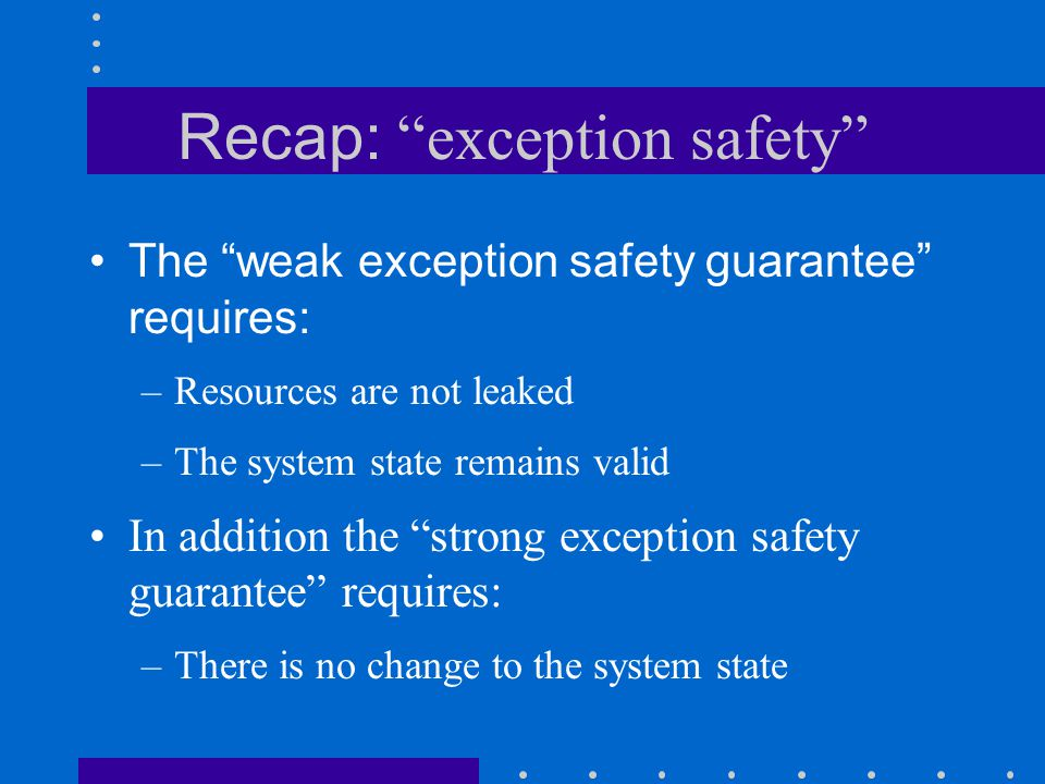 Recap: exception safety The weak exception safety guarantee requires: –Resources are not leaked –The system state remains valid In addition the strong exception safety guarantee requires: –There is no change to the system state