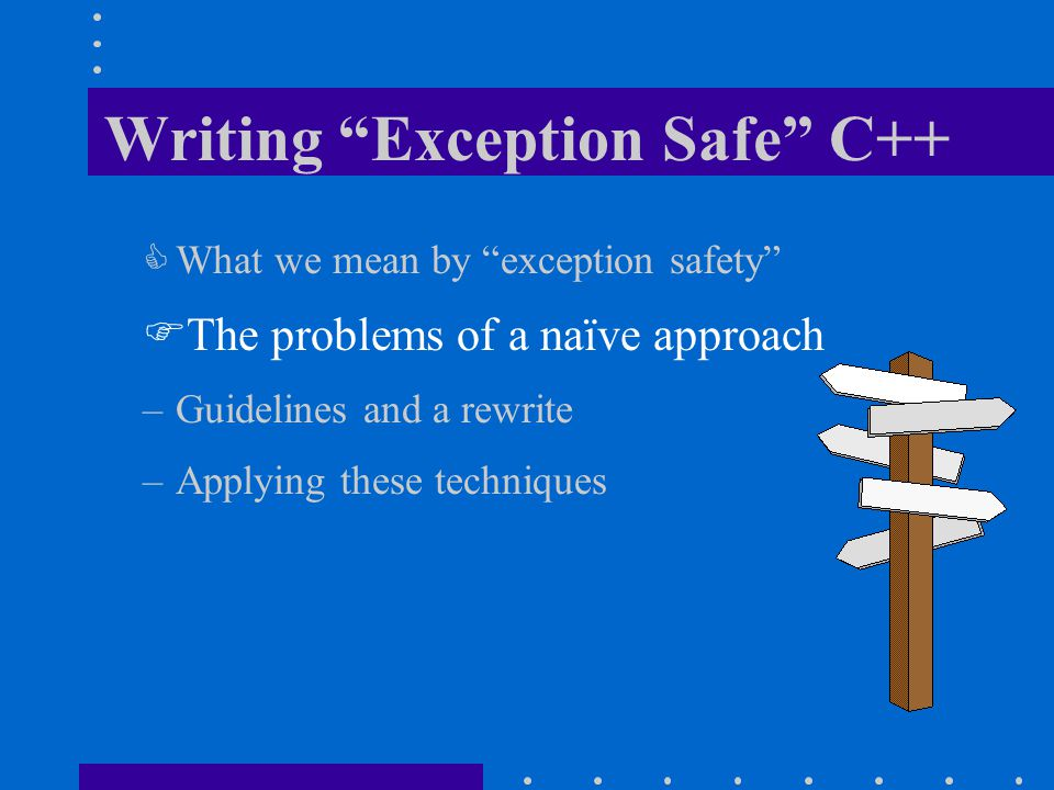 Writing Exception Safe C++  What we mean by exception safety  The problems of a naïve approach –Guidelines and a rewrite –Applying these techniques
