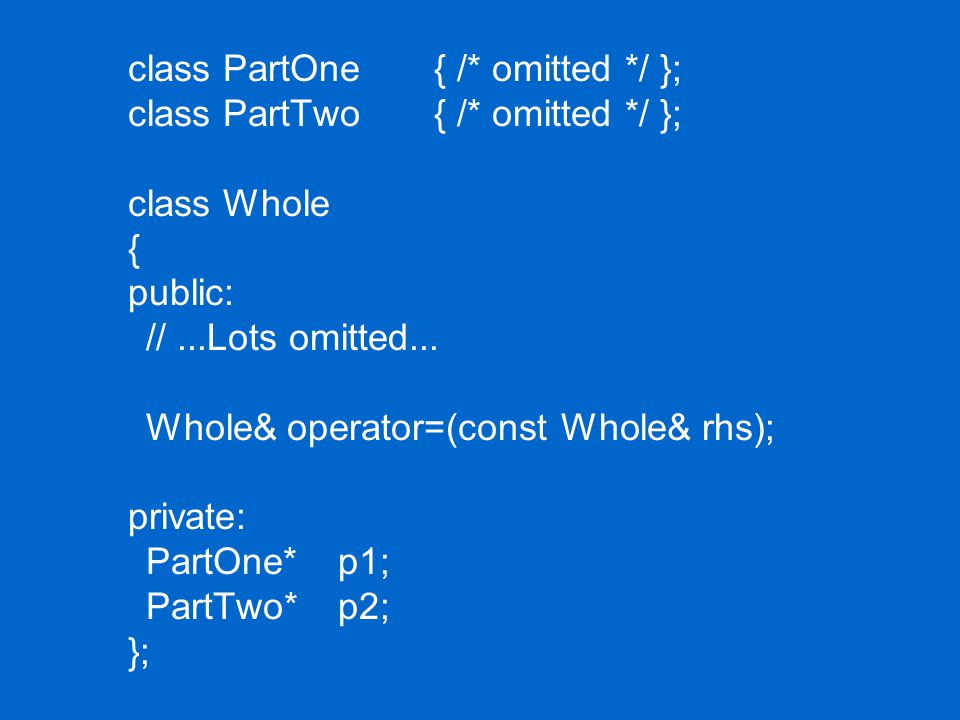 class PartOne { /* omitted */ }; class PartTwo { /* omitted */ }; class Whole { public: //...Lots omitted...