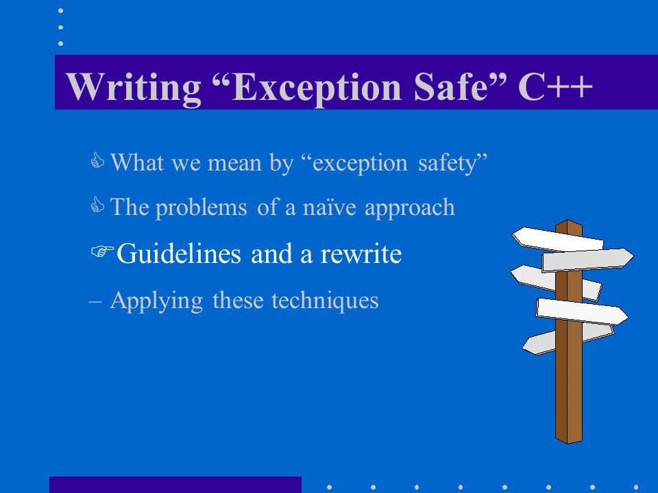 "Writing ""Exception Safe"" C++  What we mean by ""exception safety""  The problems of a naïve approach  Guidelines and a rewrite –Applying these techni"
